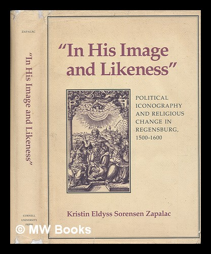 In his image and likeness : political iconography and religious change in Regensburg, 1500-1600 / by Kristin Eldyss Sorensen Zapalac. Kristin Eldyss Sorensen Zapalac.