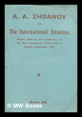 The international situation : A.A. Zhdanov's speech on the international situation, delivered at the Information Conference of Representatives of the Nine Communist Parties... ...U.S.S.R., France, Italy, Yugoslavia, Czechoslovakia, Poland, Bulgaria, Hungary and Rumania - held in Poland at the end of September, 1947 / by A.A. Zhdanov. Andrei Aleksandrovich Zhdanov, Soviet politician.