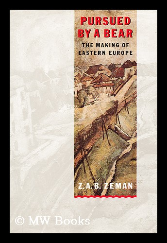Pursued by a Bear The Making of Eastern Europe. Z. A. B. Zeman.
