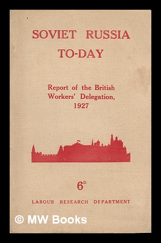 Soviet Russia to-day : the Report of the British Workers' Delegation which visited Soviet Russia for the Tenth Anniversary of the Revolution, November, 1927. British Workers' Delegation To Soviet Russia. Labour Research Department.
