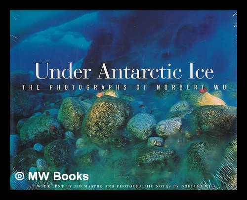 Under Antarctic ice : the photographs of Norbert Wu / with text by Jim Mastro and photographic notes by Norbert Wu. Norbert Wu.