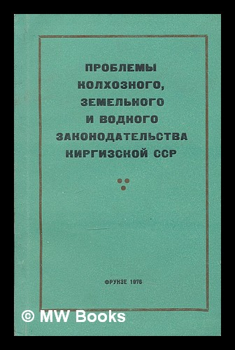 Problemy kolkhoznogo, zemel'nogo i vodnogo zakonodatel'stva Kirgizskoy SSR [Collective problems, land and water legislation of the Kyrgyz SSR. Language: Russian]. T. N. Nusupov.