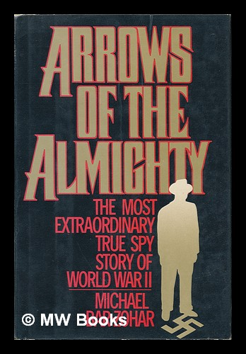 Arrows of the Almighty The Most Extraordinary True Spy Story of World War II. Michael Bar-Zohar.