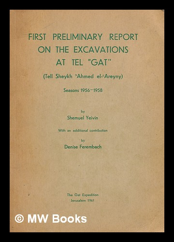 First preliminary report on the excavations at Tel Gat (Tell Sheykh Ahmed el-Areyny) : seasons 1956-1958 / by Shemuel Yeivin ; with an additional contribution by Denise Ferembach. Shmuel Yeivin, Denise Ferembach.