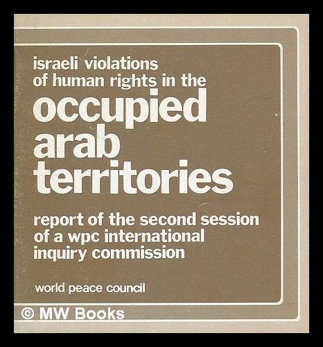 Israeli violations of human rights in occupied Arab territories : report of the second session of a WPC international inquiry commission. World Peace Council. Commission of Inquiry into Israeli Violations of Human Rights in the Occupied Arab Territories.