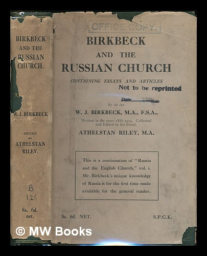 Birkbeck and the Russian church : containing essays and articles / by the late W. J. Birkbeck ; ... written in the years 1888-1915 ... ; collected and edited by his friend Athelstan Riley. W. J. Birkbeck, William John.