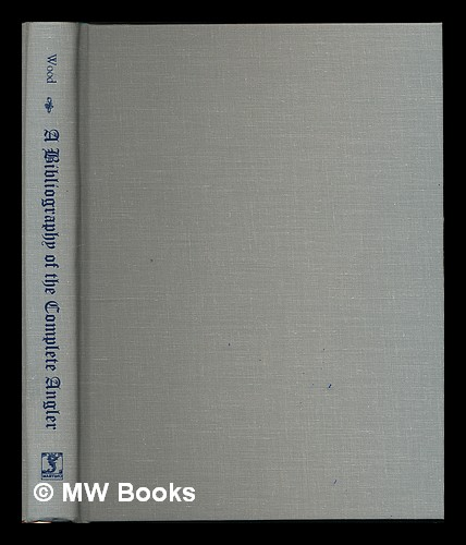 "A bibliography of ""The complete angler"" of Izaak Walton and Charles Cotton : being a chronologically arranged list of the several editions and reprints / by Arnold Wood; illustrated by 86 photo-engraved reproductions of title pages. Arnold Wood."