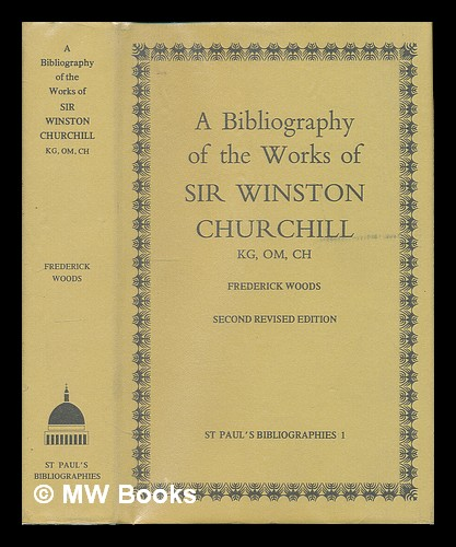 A bibliography of the works of Sir Winston Churchill KG, OM, CH / by Frederick Woods. Fred Woods.