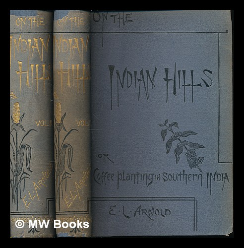 On the Indian hills : or, Coffee-planting in southern India / by Edwin Lester Arnold - Complete in 2 Volumes. Edwin Lester Linden Arnold, d. 1935.