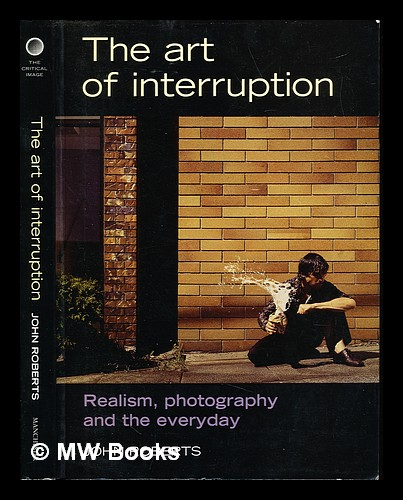 The art of interruption : realism, photography, and the everyday. John Roberts, 1955-.