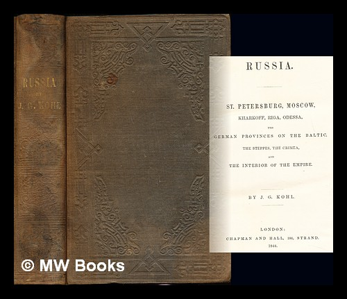 Russia. St. Petersburg, Moscow, Kharkoff, Riga, Odessa, the German provinces on the Baltic, the Steppes, the Crimea, and the interior of the Empire / By J.G. Kohl. Johann Georg Kohl.