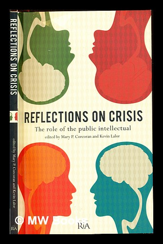 Reflections on crisis : the role of the public intellectual / edited by Mary P. Corcoran and Kevin Lalor. Mary P. Lalor Corcoran, Kevin. Royal Irish Academy.