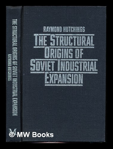 The structural origins of Soviet industrial expansion. Raymond Hutchings.