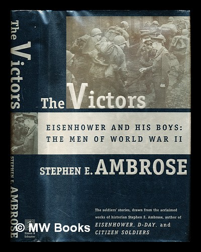 The victors : Eisenhower and his boys : the men of World War II. Stephen Edward Ambrose, 1936-.