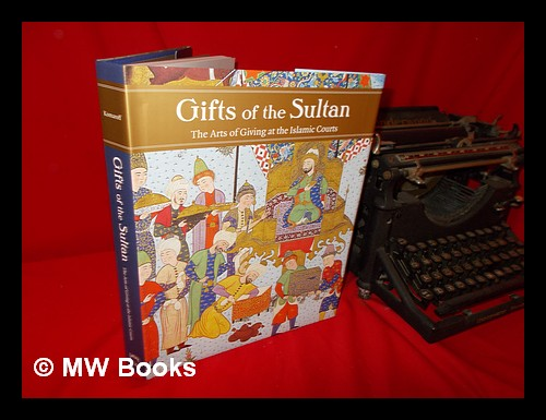 Gifts of the Sultan: the arts of giving at the Islamic courts / Linda Komaroff; with contributions by Sheila Blair [and eighteen others]. Linda Komaroff, 1953-.
