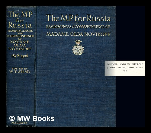 The M. P. for Russia / reminiscences & correspondence of Madame Olga Novikoff, ed. by W. T. Stead: volume II. William Thomas Stead.