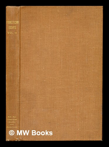 Franciscan essays II : with a prefatory note on the history and work of the society / by F. C. Burkitt, H. E. Goad, A. G. Little. Francis Crawford Burkitt, Harold Elsdale Goad, Andrew George Little.