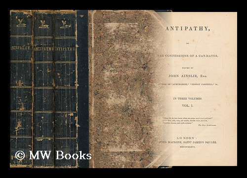 Antipathy; Or, the Confessions of a Cat-Hater. Edited [Or Rather, Written] by J. Ainslie. Complete in Three Volumes. John Ainslie.