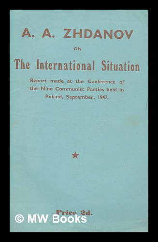 The international situation : A.A. Zhdanov's speech on the international situation, delivered at the Information Conference of Representatives of the Nine Communist Parties - U.S.S.R., France, Italy, Yugoslavia, Czechoslovakia, Poland, Bulgaria, Hungary and Rumania - held in Poland at the end of September, 1947 / [by A. A. Zhdanov]. Andrei Aleksandrovich Zhdanov, Soviet politician.