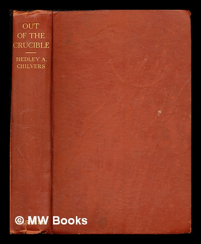 Out of the crucible : being the romantic story of the Witwatersrand goldfields; and of the great city which arose in their midst / by Hedley A. Chilvers... With sixteen drawings by William M. Timlin. Hedley Arthur Chilvers, William M. Timlin.