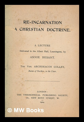 Re-incarnation : a christian doctrine / a lecture delivered in the Albert Hall, Leamington, by Annie Besant. Annie Besant.