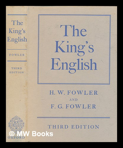 The king's English / by H.W. Fowler and F.G. Fowler. H. W. Fowler, Henry Watson.