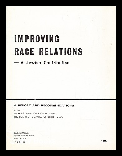 Improving race relations : a Jewish contribution / a report and recommendations by the Working Party on Race Relations, the Board of Deputies of British Jews. Board of Deputies of British Jews. Working Party on Race Relations.