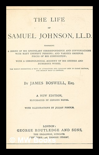 The life of Samuel Johnson comprising a series of his epistolary correspondence and conversations with many eminent persons : and various original pieces of his composition : with a chronological account of his studies and numerous works : the whole exhibiting a view of literature and literary men in Great Britain for nearly half a century. James Boswell.