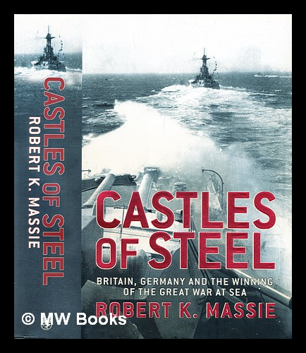 Castles of steel : Britain, Germany, and the winning of the Great War at sea. Robert K. Massie.