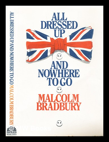All dressed up and nowhere to go. Malcolm Bradbury.
