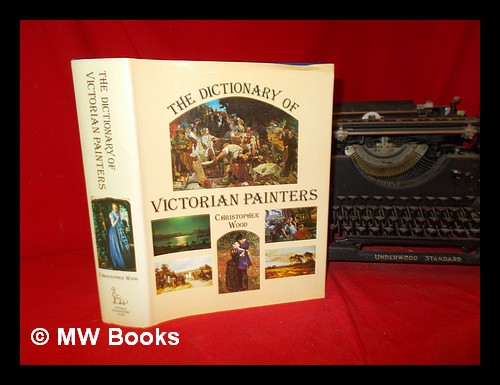 The dictionary of Victorian painters / Christopher Wood ; research by Christopher Newall. Christopher Wood, Christopher. Antique Collectors' Club Newall.