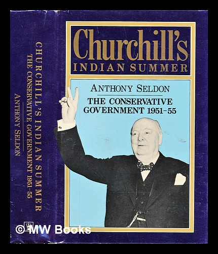 Churchill's Indian summer : the Conservative government, 1951-55. Anthony Seldon.