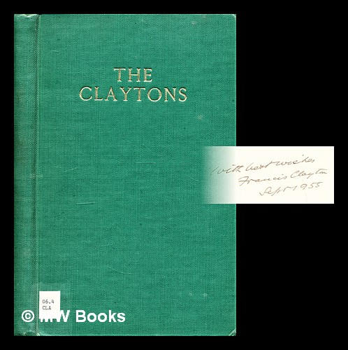 The Claytons since 1800 A.D. Compiled by Sir Francis Clayton. [With illustrations, including portraits.]. Francis Hare Sir CLAYTON.