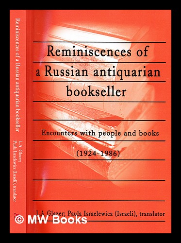 Reminiscences of a Russian antiquarian bookseller : encounters with people and books, 1924-1986 / Lev Abramovich Glazer ; with an introduction by Peter Konecny ; translated from the Russian by Paula Israelewich. L. A. Glezer, Lev Abramovich.