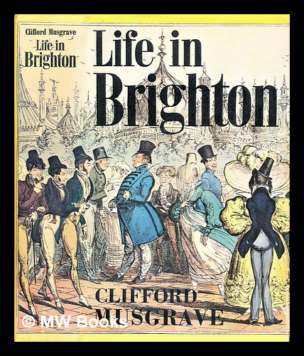 Life in Brighton : from the earliest times to the present. Clifford Musgrave.