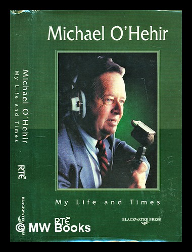 Michael O'Hehir : my life and times. Michael O'Hehir, 1920-.