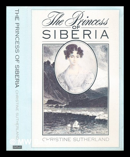 The Princess of Siberia : the story of Maria Volkonsky and the Decembrist Exiles. Christine Sutherland.