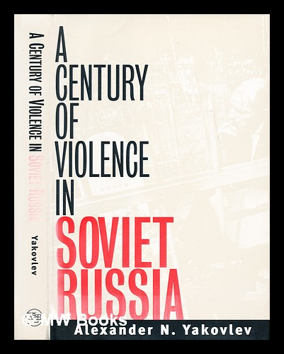 A century of violence in Soviet Russia / Alexander N. Yakovlev ; translated from the Russian by Anthony Austin ; foreword by Paul Hollander. A. N. I?A?kovlev, Aleksandr Nikolaevich.