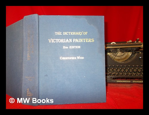 The dictionary of Victorian painters / by Christopher Wood ; research by Christopher Newall. Christopher Wood.