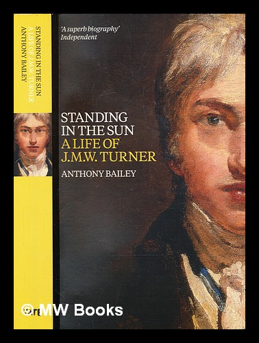 Standing in the sun : a life of J.M.W. Turner. Anthony Bailey.