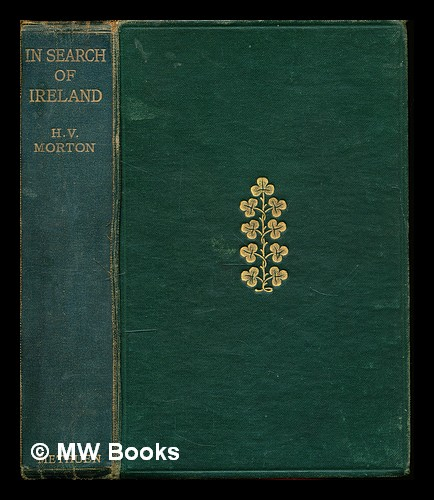 In search of Ireland / by H.V. Morton with sixteen illustrations and a map. Henry Vollam Morton.