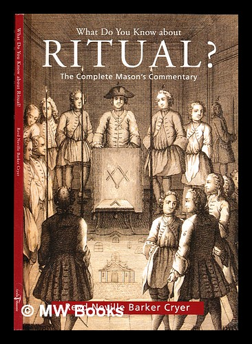 What do you know about ritual? : the complete Mason's commentary. Neville Barker Cryer.