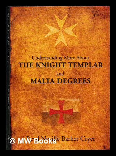 Understanding more about the Knight Templar and Malta degrees. Neville Barker Cryer.