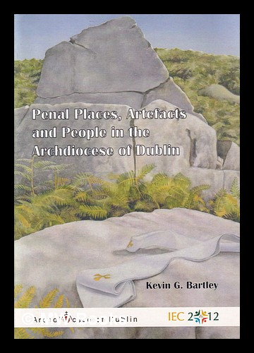 Penal places, artefacts and people in the archdiocese of Dublin. Kevin G. Bartley.