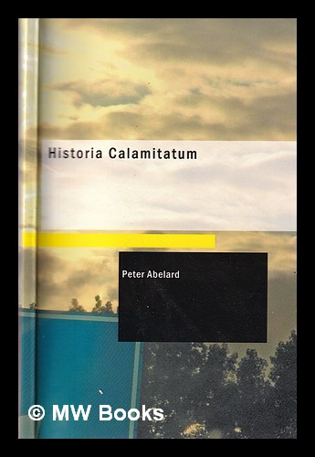 Historia calamitatum.: The story of my misfortunes / an autobiography by Peter Abélard; translated by Henry Adams Bellows; introduction by Ralph Adams Cram. Peter Abelard.