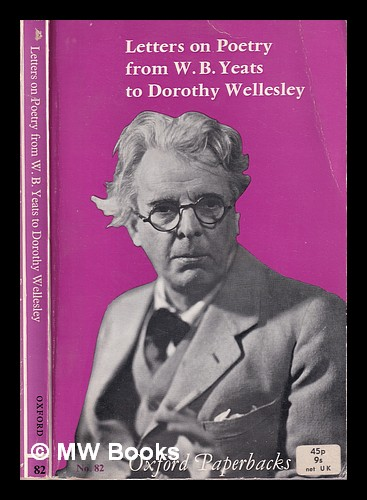 Letters on poetry from W.B. Yeats to Dorothy Wellesley. W. B. Yeats, William Butler.
