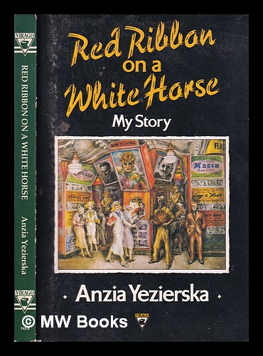 Red ribbon on a white horse: my story / Anzia Yezierska; with a new introduction by Louise Levitas Henriksen. Anzia Yezierska, 1880?-1970.