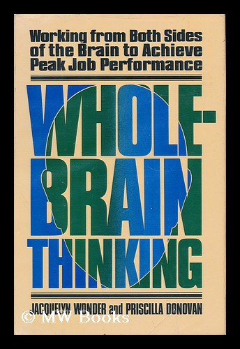 Whole-Brain Thinking - Working from Both Sides of the Brain to Achieve Peak Job Performance. Jacquelyn Wonder, Priscilla Donovan.