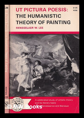 Ut pictura poesis : the humanistic theory of painting / by Rensselaer W. Lee. Rensselaer W. Lee, Rensselaer Wright.