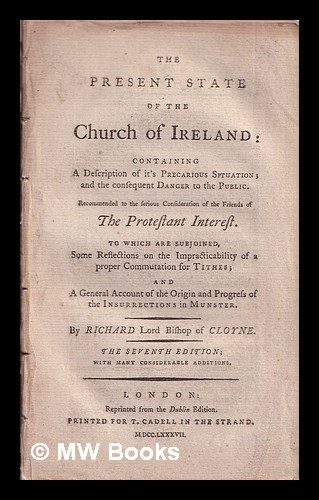 The present state of the Church of Ireland : containing a description of it's precarious situation; and the consequent danger to the public. Recommended to the serious consideration of the friends of the Protestant interest. ... By Richard Lord Bishop of Cloyne. Richard Woodward.